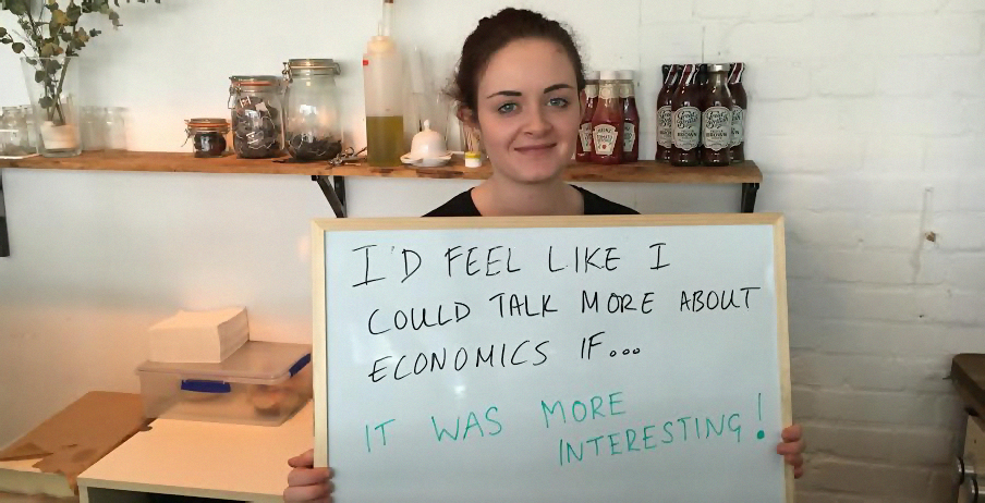 Hannah holds a board that says: I'd feel like I could talk more about economics if... it was more interesting!