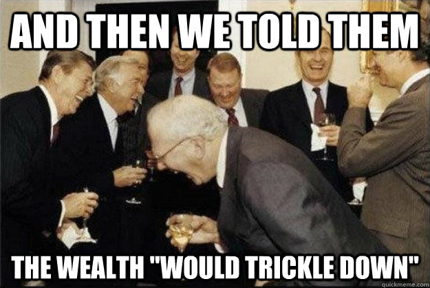 'And Then We Told Them The Wealth Would Trickle Down...'