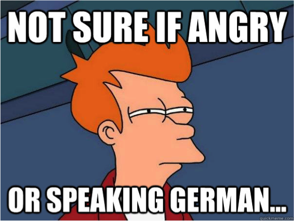 Not Sure If Angry Or Speaking German.