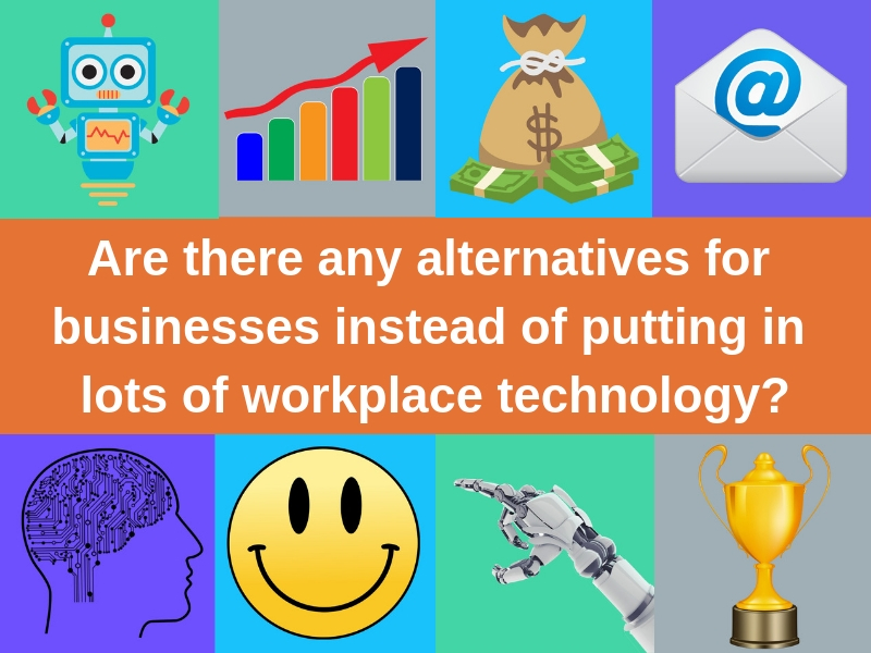 Are there any alternatives for businesses instead of putting in lots of workplace technology_